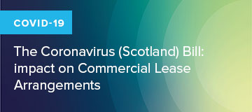COVID-19: The Coronavirus (Scotland) Bill: impact on Commercial Lease Arrangements